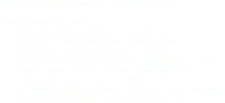 To provide good quality transportation services. We are different because. - We call every patient the night before. - Patients are not driven all around town. - We don't mind waiting for the patient. - Our Goal is for the patient to attend his/her Appt. - We only hire professional & cordial drivers. - Our route coordinator is available 24/7. - A real person always answer the phone not a machine. - We treat your client as our own & we care.